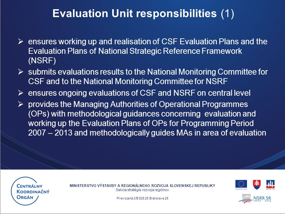 ensures working up and realisation of CSF Evaluation Plans and the Evaluation Plans of National Strategic Reference Framework (NSRF) submits evaluations results to the National Monitoring Committee for CSF and to the National Monitoring Committee for NSRF ensures ongoing evaluations of CSF and NSRF on central level provides the Managing Authorities of Operational Programmes (OPs) with methodological guidances concerning evaluation and working up the Evaluation Plans of OPs for Programming Period 2007 – 2013 and methodologically guides MAs in area of evaluation MINISTERSTVO VÝSTAVBY A REGIONÁLNEHO ROZVOJA SLOVENSKEJ REPUBLIKY Sekcia stratégie rozvoja regiónov Prievozská 2/B 825 25 Bratislava 26 Evaluation Unit responsibilities (1)