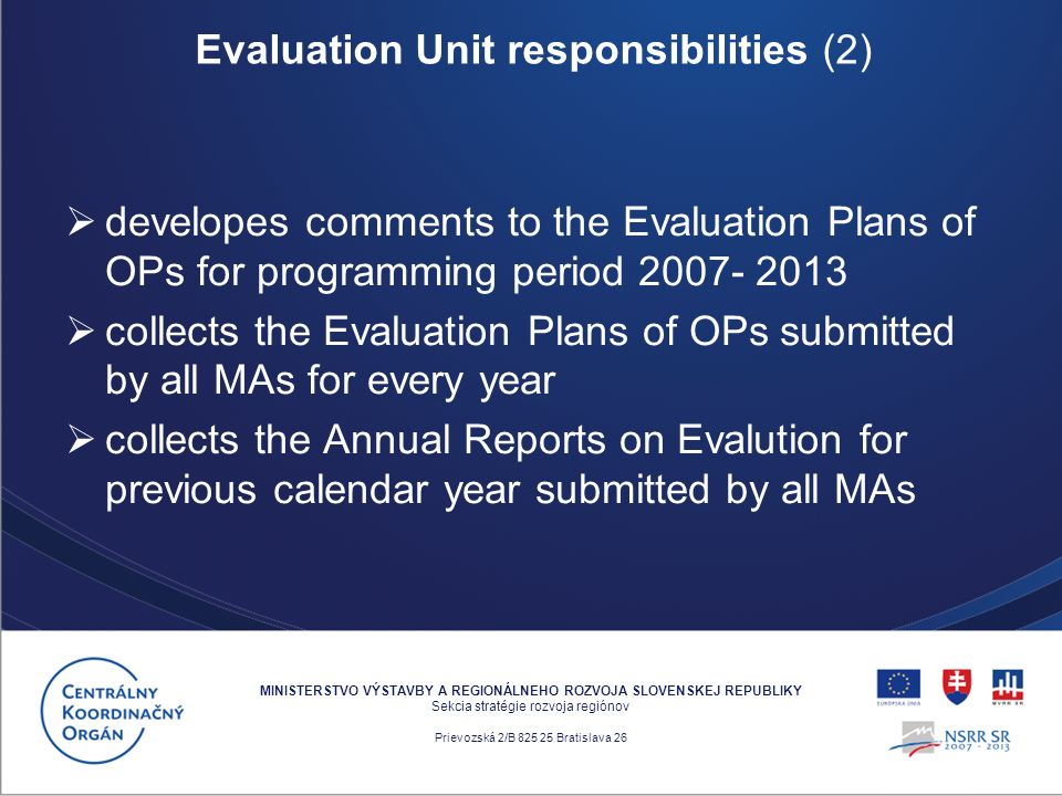 developes comments to the Evaluation Plans of OPs for programming period 2007- 2013 collects the Evaluation Plans of OPs submitted by all MAs for every year collects the Annual Reports on Evalution for previous calendar year submitted by all MAs MINISTERSTVO VÝSTAVBY A REGIONÁLNEHO ROZVOJA SLOVENSKEJ REPUBLIKY Sekcia stratégie rozvoja regiónov Prievozská 2/B 825 25 Bratislava 26 Evaluation Unit responsibilities (2)