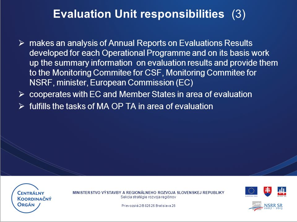 makes an analysis of Annual Reports on Evaluations Results developed for each Operational Programme and on its basis work up the summary information on evaluation results and provide them to the Monitoring Commitee for CSF, Monitoring Commitee for NSRF, minister, European Commission (EC) cooperates with EC and Member States in area of evaluation fulfills the tasks of MA OP TA in area of evaluation MINISTERSTVO VÝSTAVBY A REGIONÁLNEHO ROZVOJA SLOVENSKEJ REPUBLIKY Sekcia stratégie rozvoja regiónov Prievozská 2/B 825 25 Bratislava 26 Evaluation Unit responsibilities (3)