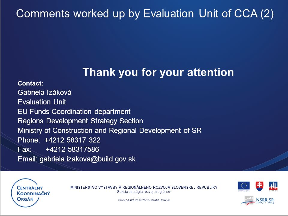 Thank you for your attention Contact: Gabriela Izáková Evaluation Unit EU Funds Coordination department Regions Development Strategy Section Ministry of Construction and Regional Development of SR Phone: +4212 58317 322 Fax: +4212 58317586 Email: gabriela.izakova@build.gov.sk MINISTERSTVO VÝSTAVBY A REGIONÁLNEHO ROZVOJA SLOVENSKEJ REPUBLIKY Sekcia stratégie rozvoja regiónov Prievozská 2/B 825 25 Bratislava 26 Comments worked up by Evaluation Unit of CCA (2)
