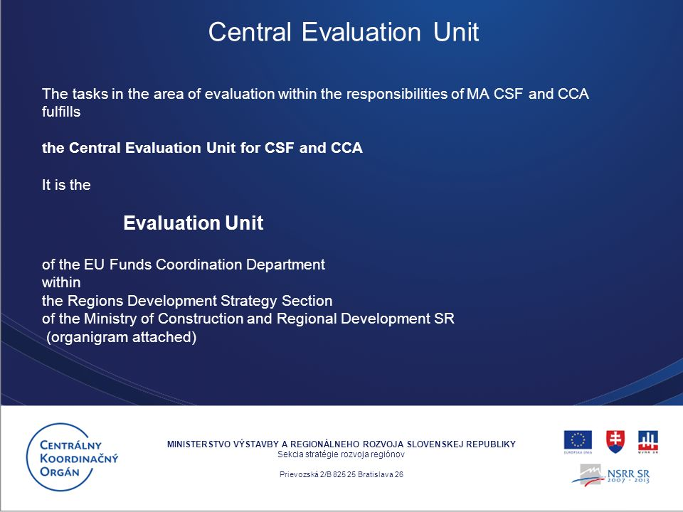 The tasks in the area of evaluation within the responsibilities of MA CSF and CCA fulfills the Central Evaluation Unit for CSF and CCA It is the Evaluation Unit of the EU Funds Coordination Department within the Regions Development Strategy Section of the Ministry of Construction and Regional Development SR (organigram attached) MINISTERSTVO VÝSTAVBY A REGIONÁLNEHO ROZVOJA SLOVENSKEJ REPUBLIKY Sekcia stratégie rozvoja regiónov Prievozská 2/B 825 25 Bratislava 26 Central Evaluation Unit