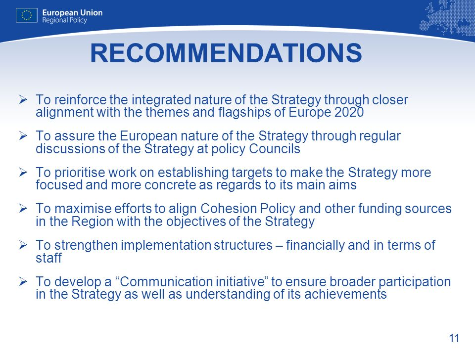 11 RECOMMENDATIONS To reinforce the integrated nature of the Strategy through closer alignment with the themes and flagships of Europe 2020 To assure the European nature of the Strategy through regular discussions of the Strategy at policy Councils To prioritise work on establishing targets to make the Strategy more focused and more concrete as regards to its main aims To maximise efforts to align Cohesion Policy and other funding sources in the Region with the objectives of the Strategy To strengthen implementation structures – financially and in terms of staff To develop a Communication initiative to ensure broader participation in the Strategy as well as understanding of its achievements