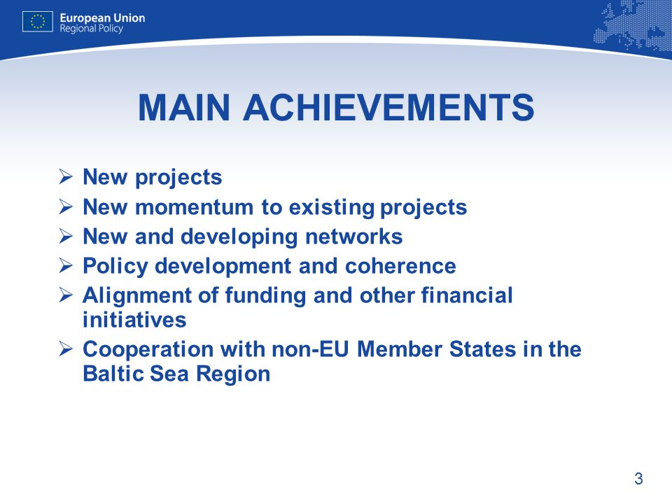 3 MAIN ACHIEVEMENTS New projects New momentum to existing projects New and developing networks Policy development and coherence Alignment of funding and other financial initiatives Cooperation with non-EU Member States in the Baltic Sea Region