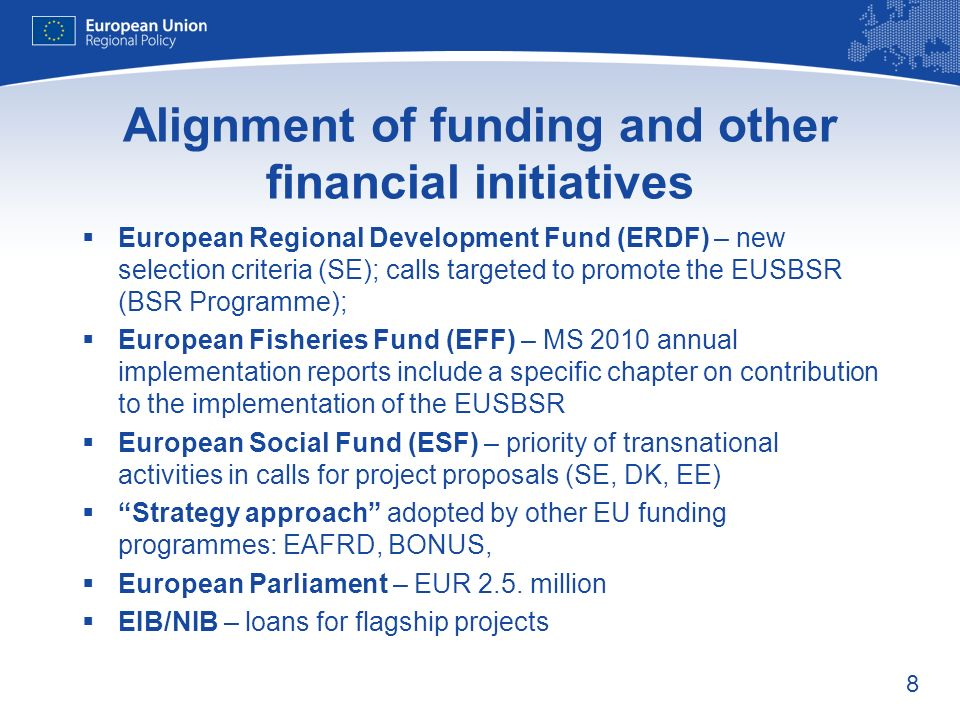 8 Alignment of funding and other financial initiatives European Regional Development Fund (ERDF) – new selection criteria (SE); calls targeted to promote the EUSBSR (BSR Programme); European Fisheries Fund (EFF) – MS 2010 annual implementation reports include a specific chapter on contribution to the implementation of the EUSBSR European Social Fund (ESF) – priority of transnational activities in calls for project proposals (SE, DK, EE) Strategy approach adopted by other EU funding programmes: EAFRD, BONUS, European Parliament – EUR 2.5.