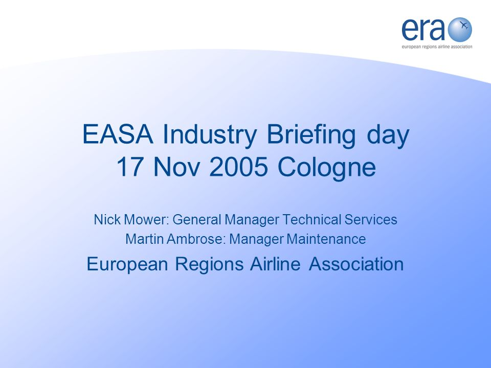 EASA Industry Briefing day 17 Nov 2005 Cologne Nick Mower: General Manager Technical Services Martin Ambrose: Manager Maintenance European Regions Airline Association