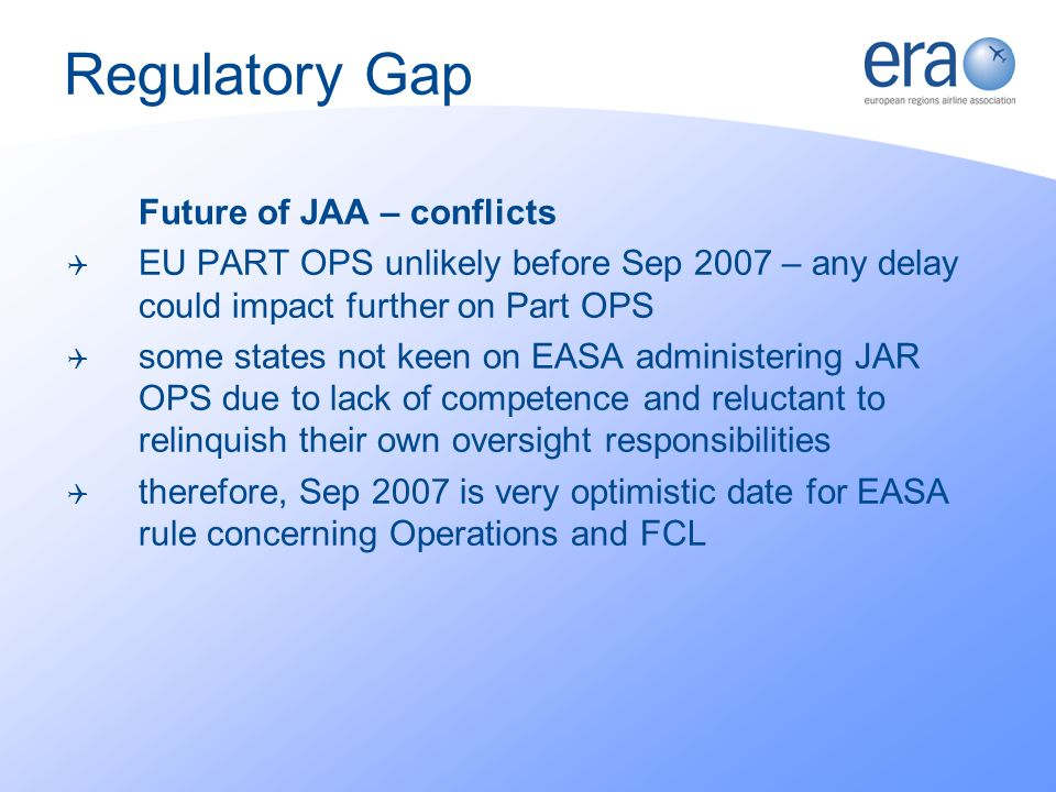 Future of JAA – conflicts EU PART OPS unlikely before Sep 2007 – any delay could impact further on Part OPS some states not keen on EASA administering JAR OPS due to lack of competence and reluctant to relinquish their own oversight responsibilities therefore, Sep 2007 is very optimistic date for EASA rule concerning Operations and FCL Regulatory Gap