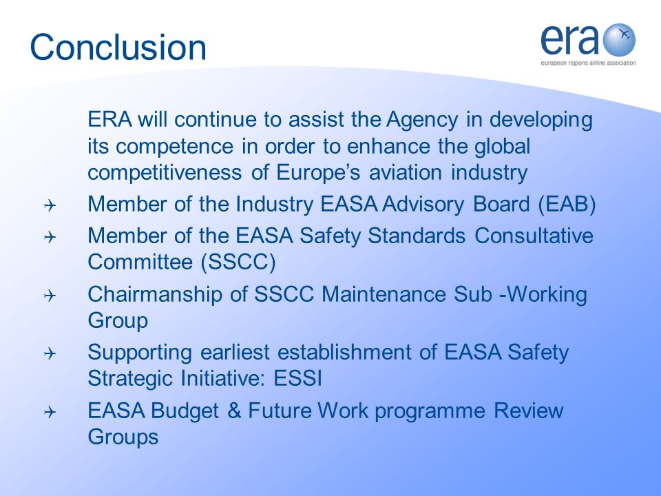 ERA will continue to assist the Agency in developing its competence in order to enhance the global competitiveness of Europes aviation industry Member of the Industry EASA Advisory Board (EAB) Member of the EASA Safety Standards Consultative Committee (SSCC) Chairmanship of SSCC Maintenance Sub -Working Group Supporting earliest establishment of EASA Safety Strategic Initiative: ESSI EASA Budget & Future Work programme Review Groups Conclusion