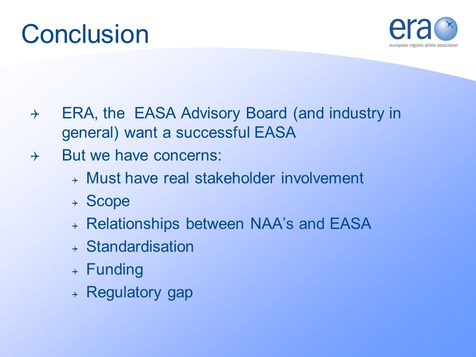 ERA, the EASA Advisory Board (and industry in general) want a successful EASA But we have concerns: Must have real stakeholder involvement Scope Relationships between NAAs and EASA Standardisation Funding Regulatory gap Conclusion