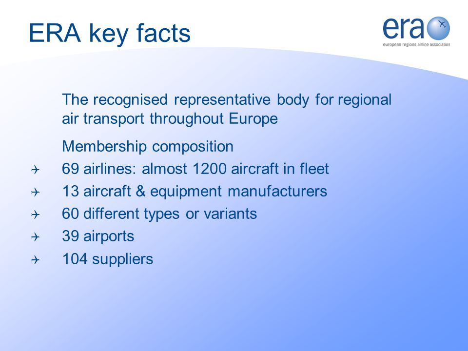 ERA key facts The recognised representative body for regional air transport throughout Europe Membership composition 69 airlines: almost 1200 aircraft in fleet 13 aircraft & equipment manufacturers 60 different types or variants 39 airports 104 suppliers