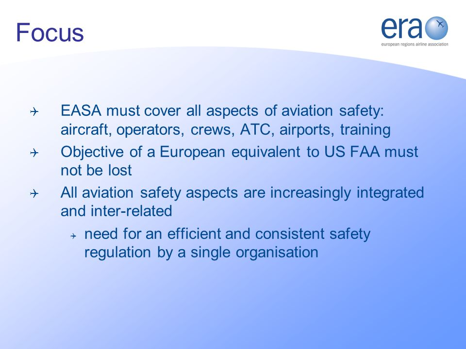 EASA must cover all aspects of aviation safety: aircraft, operators, crews, ATC, airports, training Objective of a European equivalent to US FAA must not be lost All aviation safety aspects are increasingly integrated and inter-related need for an efficient and consistent safety regulation by a single organisation Focus