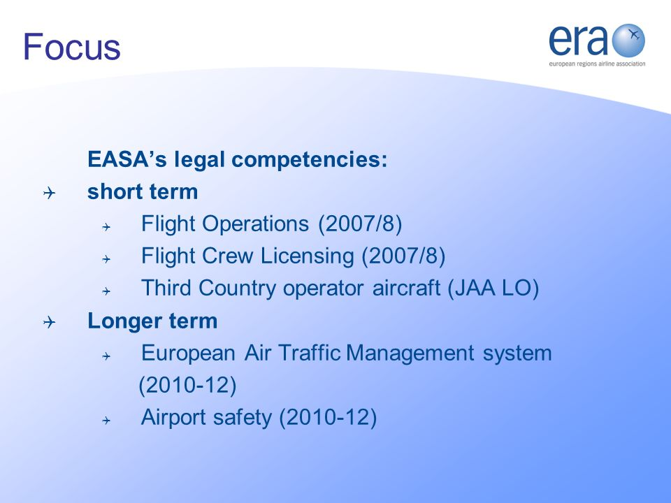 EASAs legal competencies: short term Flight Operations (2007/8) Flight Crew Licensing (2007/8) Third Country operator aircraft (JAA LO) Longer term European Air Traffic Management system (2010-12) Airport safety (2010-12) Focus
