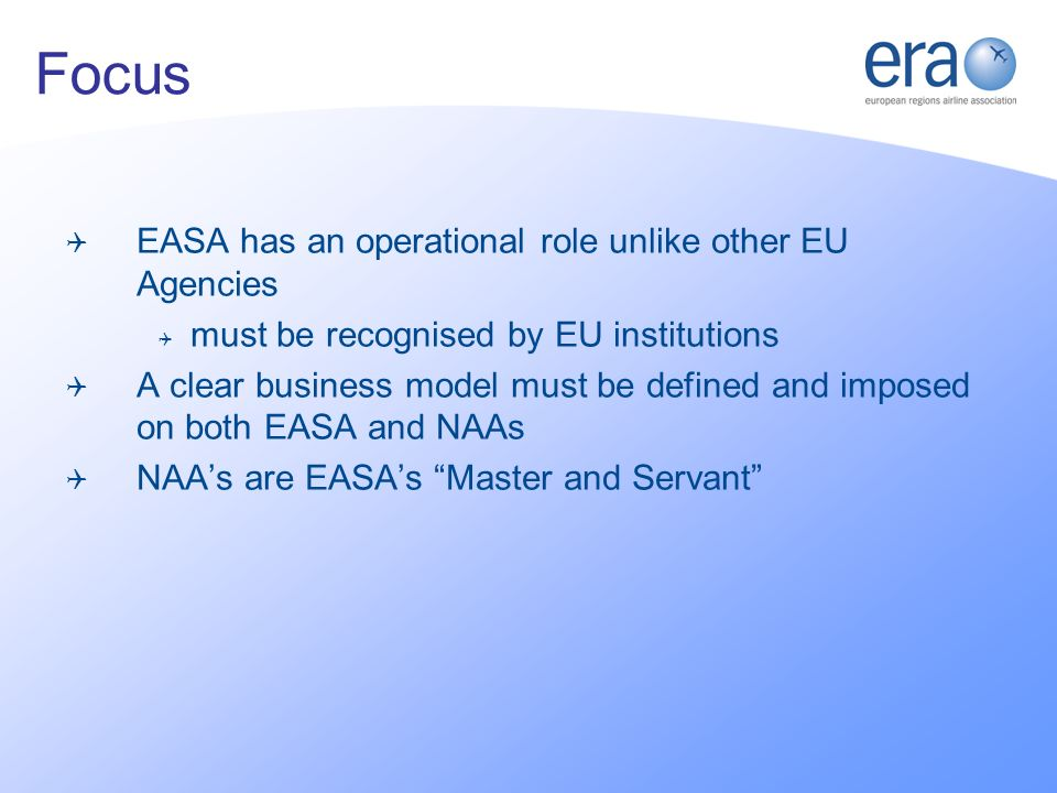 EASA has an operational role unlike other EU Agencies must be recognised by EU institutions A clear business model must be defined and imposed on both EASA and NAAs NAAs are EASAs Master and Servant Focus