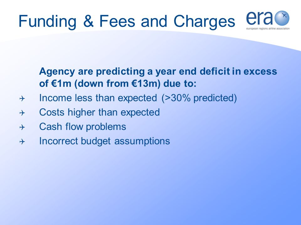 Funding & Fees and Charges Agency are predicting a year end deficit in excess of 1m (down from 13m) due to: Income less than expected (>30% predicted) Costs higher than expected Cash flow problems Incorrect budget assumptions