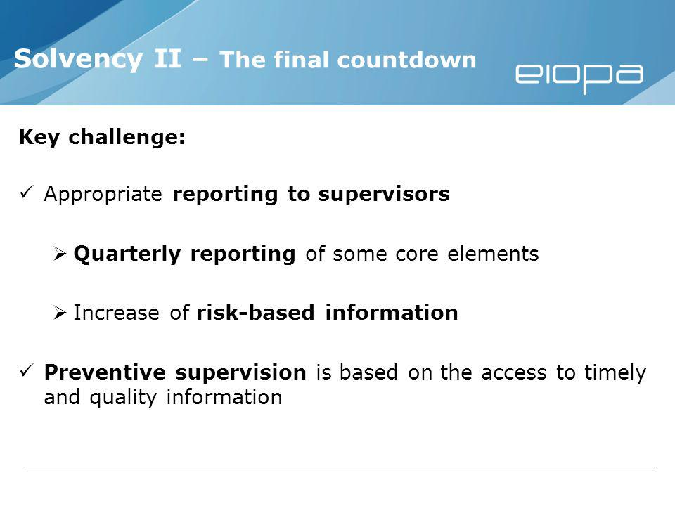 Solvency II – The final countdown Key challenge: Appropriate reporting to supervisors Quarterly reporting of some core elements Increase of risk-based information Preventive supervision is based on the access to timely and quality information