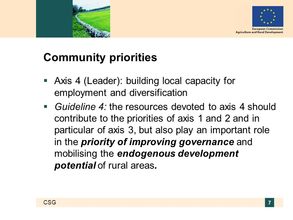 CSG 7 Community priorities Axis 4 (Leader): building local capacity for employment and diversification Guideline 4: the resources devoted to axis 4 should contribute to the priorities of axis 1 and 2 and in particular of axis 3, but also play an important role in the priority of improving governance and mobilising the endogenous development potential of rural areas.