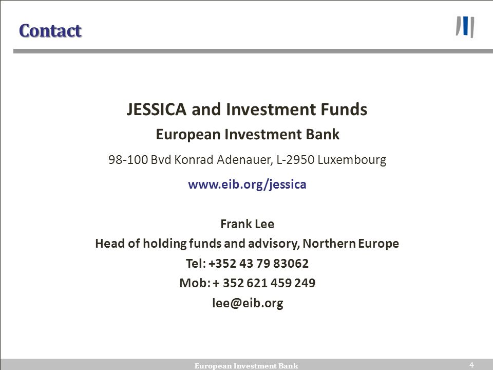 4 44 European Investment Bank 4 Contact JESSICA and Investment Funds European Investment Bank 98-100 Bvd Konrad Adenauer, L-2950 Luxembourg www.eib.org/jessica Frank Lee Head of holding funds and advisory, Northern Europe Tel: +352 43 79 83062 Mob: + 352 621 459 249 lee@eib.org