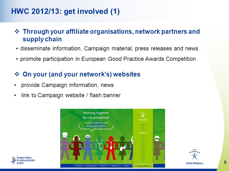 6 www.healthy-workplaces.eu HWC 2012/13: get involved (1) Through your affiliate organisations, network partners and supply chain disseminate information, Campaign material, press releases and news promote participation in European Good Practice Awards Competition On your (and your networks) websites provide Campaign information, news link to Campaign website / flash banner