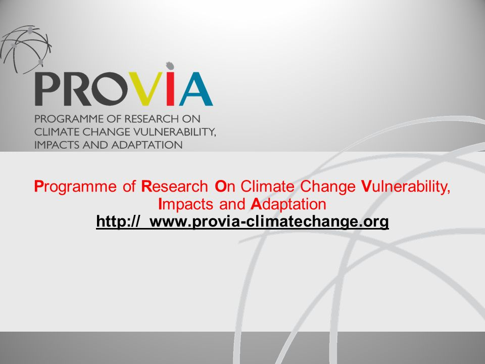 Programme of Research On Climate Change Vulnerability, Impacts and Adaptation http:// www.provia-climatechange.org