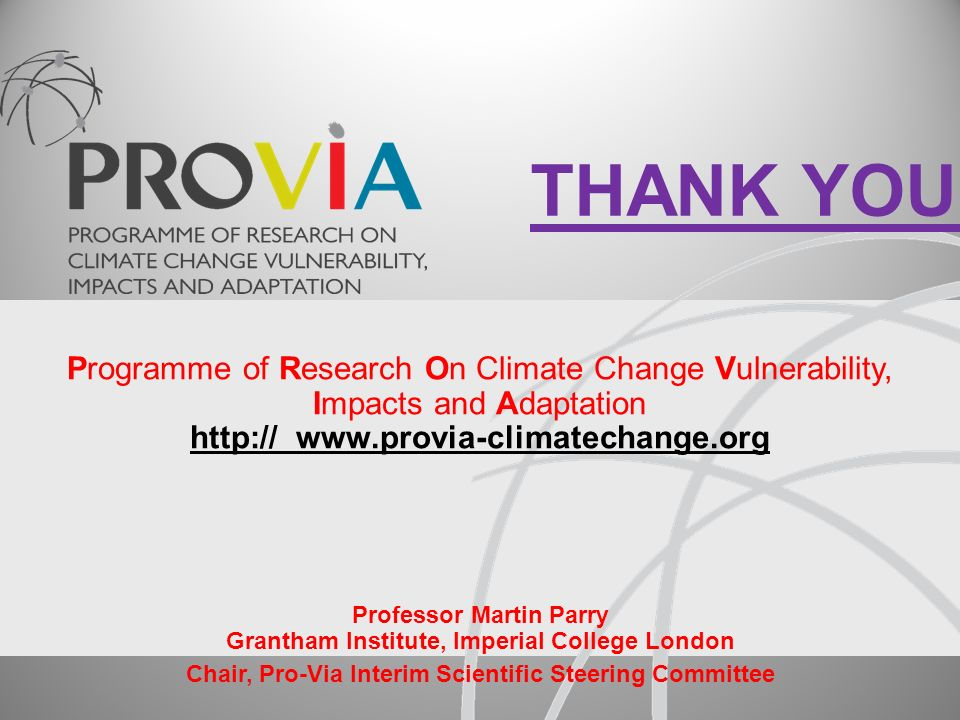 Programme of Research On Climate Change Vulnerability, Impacts and Adaptation http:// www.provia-climatechange.org Professor Martin Parry Grantham Institute, Imperial College London Chair, Pro-Via Interim Scientific Steering Committee THANK YOU!