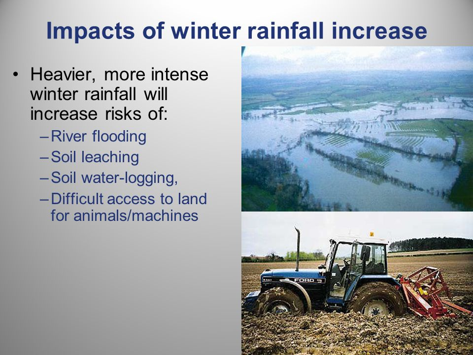Heavier, more intense winter rainfall will increase risks of: –River flooding –Soil leaching –Soil water-logging, –Difficult access to land for animals/machines Impacts of winter rainfall increase …