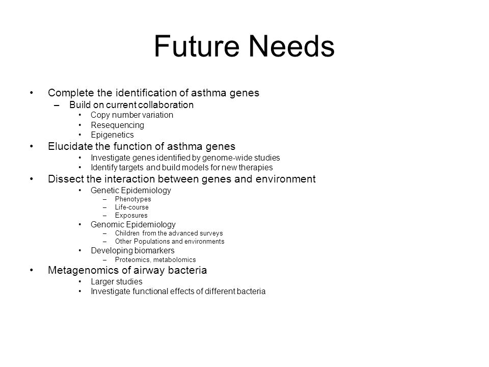 Future Needs Complete the identification of asthma genes –Build on current collaboration Copy number variation Resequencing Epigenetics Elucidate the function of asthma genes Investigate genes identified by genome-wide studies Identify targets and build models for new therapies Dissect the interaction between genes and environment Genetic Epidemiology –Phenotypes –Life-course –Exposures Genomic Epidemiology –Children from the advanced surveys –Other Populations and environments Developing biomarkers –Proteomics, metabolomics Metagenomics of airway bacteria Larger studies Investigate functional effects of different bacteria