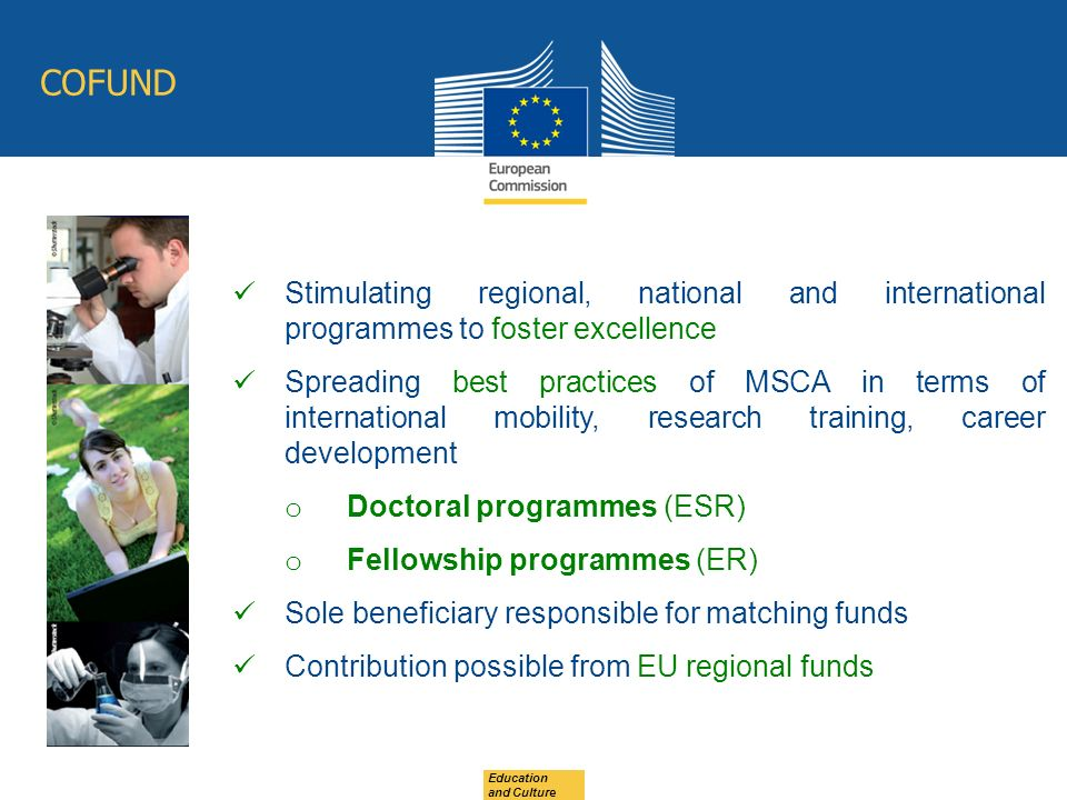 Education and Culture COFUND Stimulating regional, national and international programmes to foster excellence Spreading best practices of MSCA in terms of international mobility, research training, career development o Doctoral programmes (ESR) o Fellowship programmes (ER) Sole beneficiary responsible for matching funds Contribution possible from EU regional funds