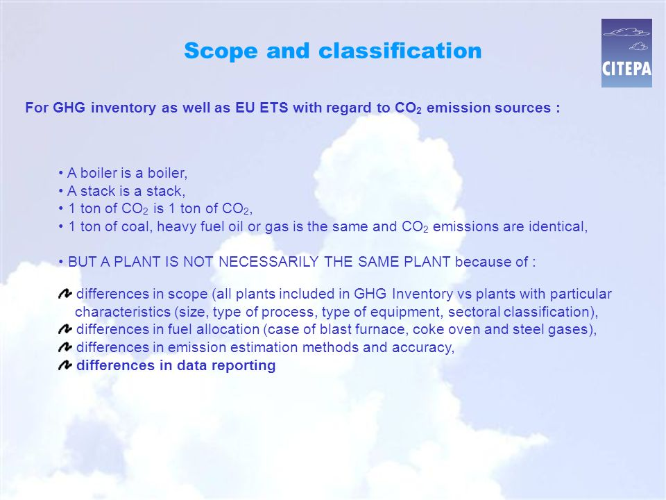 Scope and classification A boiler is a boiler, A stack is a stack, 1 ton of CO 2 is 1 ton of CO 2, 1 ton of coal, heavy fuel oil or gas is the same and CO 2 emissions are identical, BUT A PLANT IS NOT NECESSARILY THE SAME PLANT because of : For GHG inventory as well as EU ETS with regard to CO 2 emission sources : differences in scope (all plants included in GHG Inventory vs plants with particular characteristics (size, type of process, type of equipment, sectoral classification), differences in fuel allocation (case of blast furnace, coke oven and steel gases), differences in emission estimation methods and accuracy, differences in data reporting