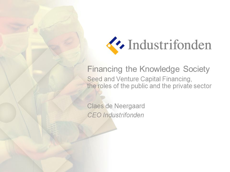 Financing the Knowledge Society Seed and Venture Capital Financing, the roles of the public and the private sector Claes de Neergaard CEO Industrifonden