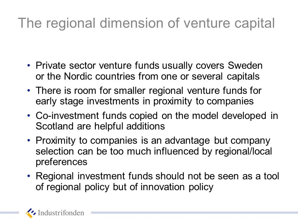 The regional dimension of venture capital Private sector venture funds usually covers Sweden or the Nordic countries from one or several capitals There is room for smaller regional venture funds for early stage investments in proximity to companies Co-investment funds copied on the model developed in Scotland are helpful additions Proximity to companies is an advantage but company selection can be too much influenced by regional/local preferences Regional investment funds should not be seen as a tool of regional policy but of innovation policy