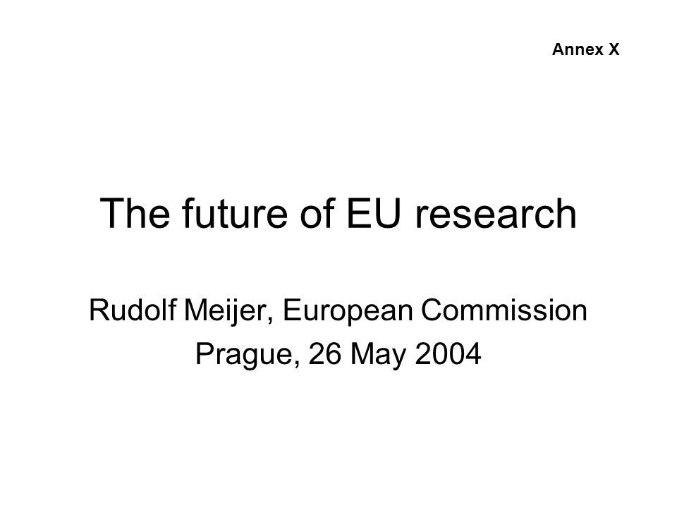 The future of EU research Rudolf Meijer, European Commission Prague, 26 May 2004 Annex X