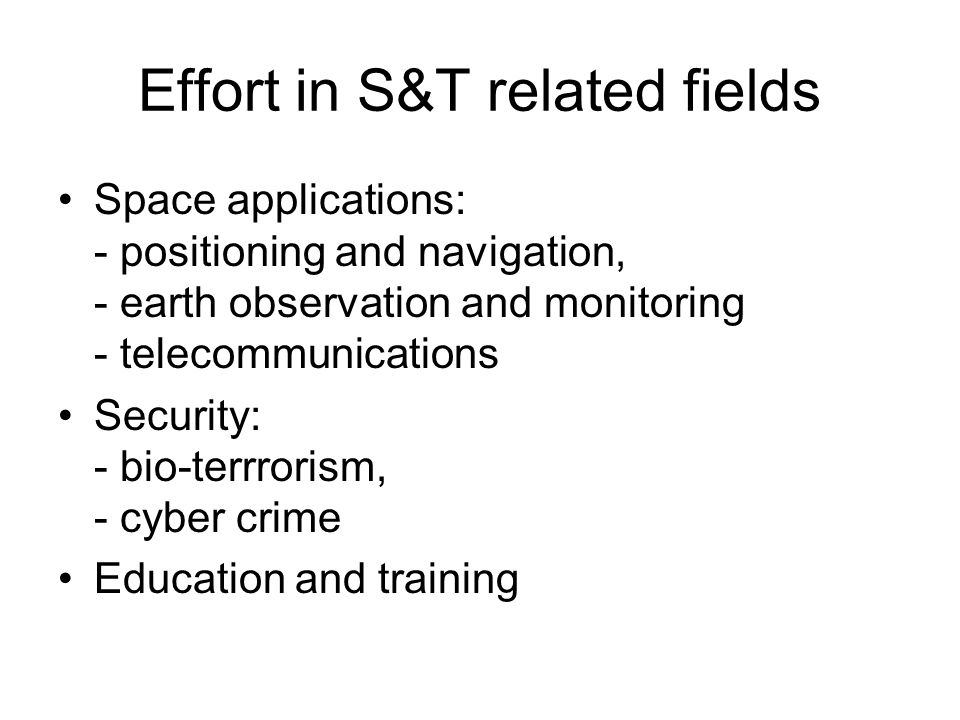 Effort in S&T related fields Space applications: - positioning and navigation, - earth observation and monitoring - telecommunications Security: - bio-terrrorism, - cyber crime Education and training