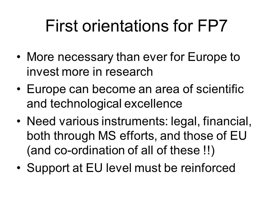 First orientations for FP7 More necessary than ever for Europe to invest more in research Europe can become an area of scientific and technological excellence Need various instruments: legal, financial, both through MS efforts, and those of EU (and co-ordination of all of these !!) Support at EU level must be reinforced