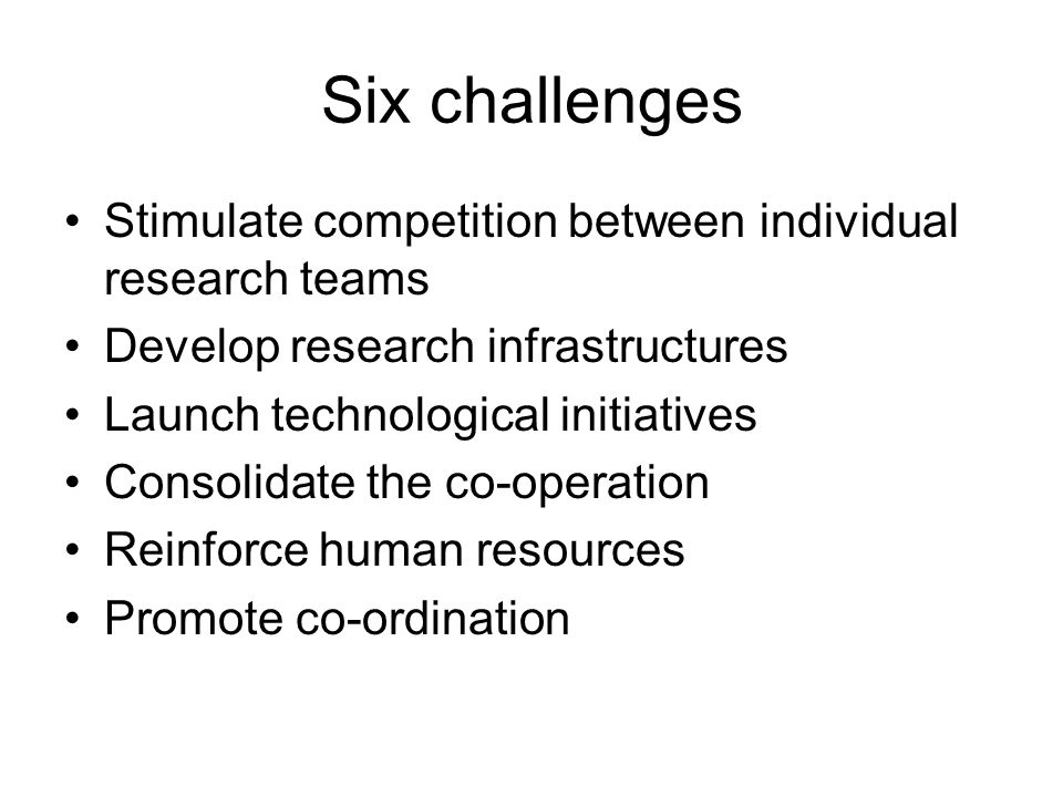 Six challenges Stimulate competition between individual research teams Develop research infrastructures Launch technological initiatives Consolidate the co-operation Reinforce human resources Promote co-ordination