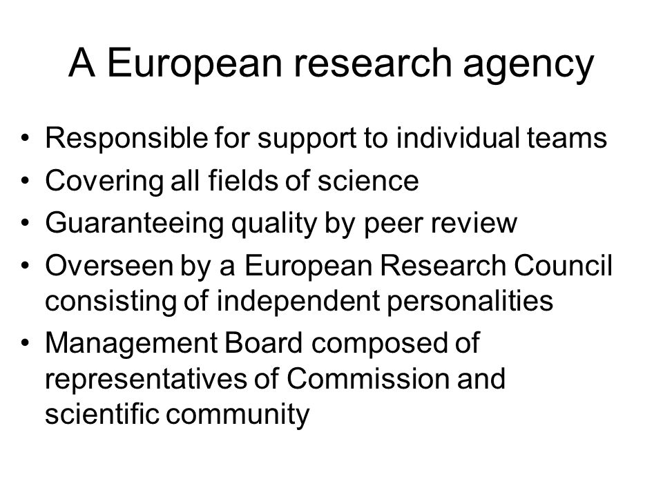 A European research agency Responsible for support to individual teams Covering all fields of science Guaranteeing quality by peer review Overseen by a European Research Council consisting of independent personalities Management Board composed of representatives of Commission and scientific community