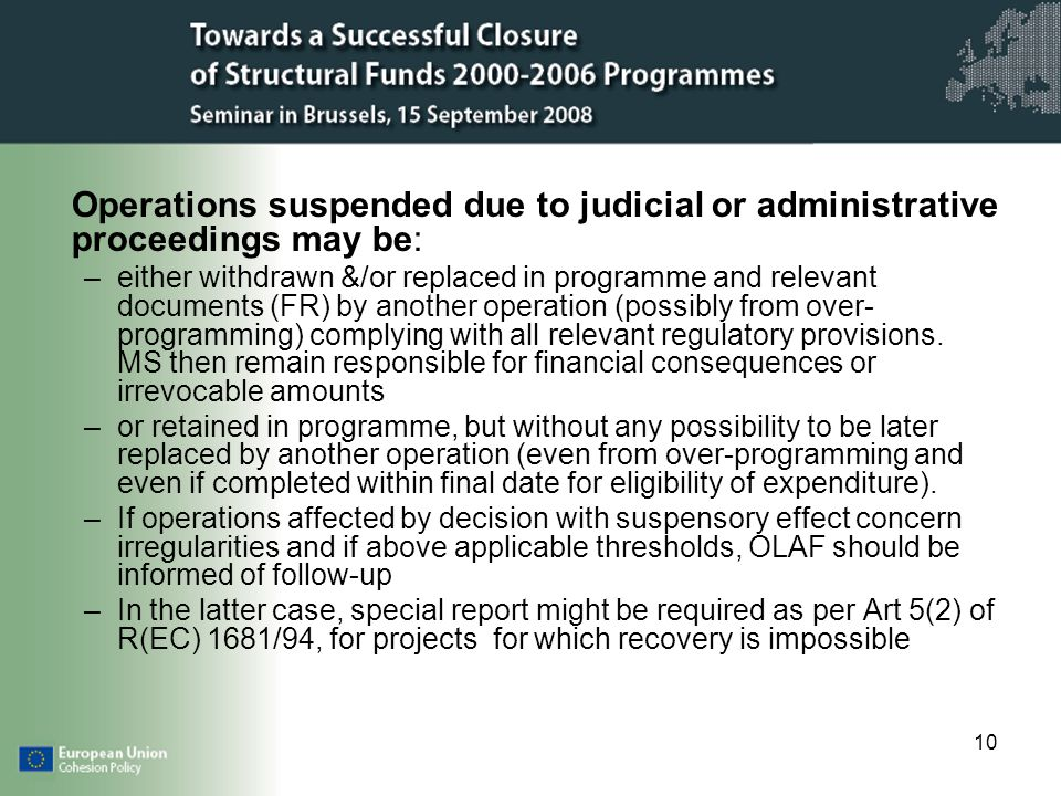 10 Operations suspended due to judicial or administrative proceedings may be: –either withdrawn &/or replaced in programme and relevant documents (FR) by another operation (possibly from over- programming) complying with all relevant regulatory provisions.