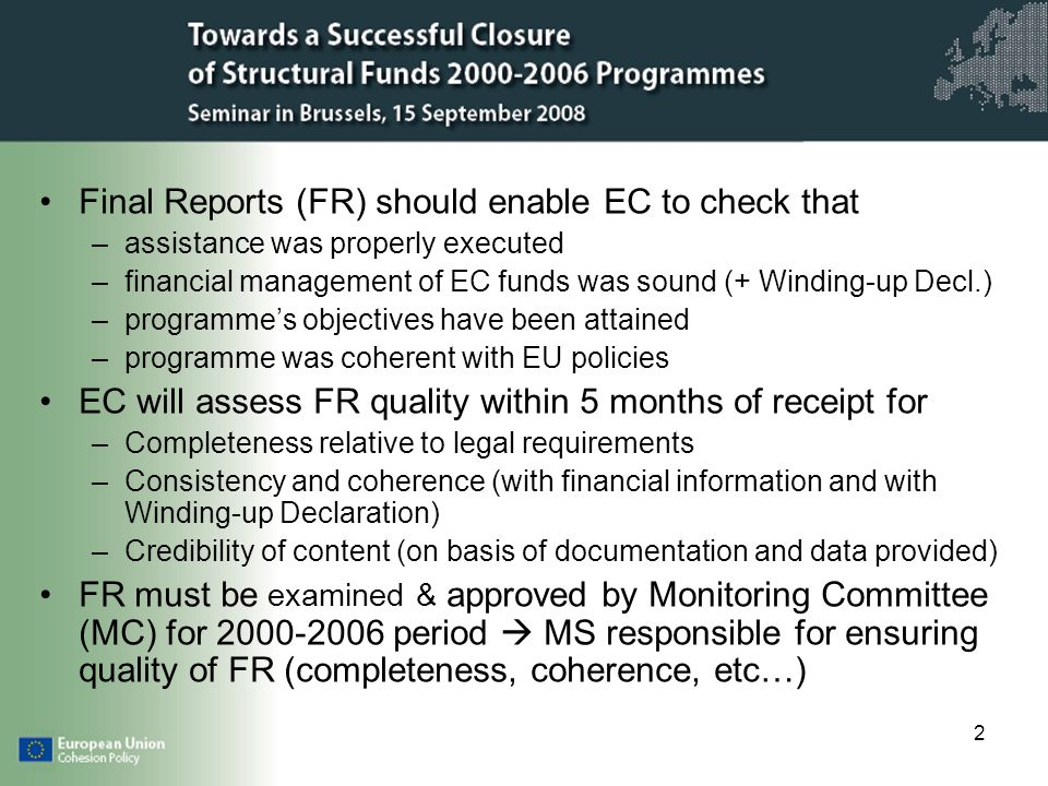 2 Final Reports (FR) should enable EC to check that –assistance was properly executed –financial management of EC funds was sound (+ Winding-up Decl.) –programmes objectives have been attained –programme was coherent with EU policies EC will assess FR quality within 5 months of receipt for –Completeness relative to legal requirements –Consistency and coherence (with financial information and with Winding-up Declaration) –Credibility of content (on basis of documentation and data provided) FR must be examined & approved by Monitoring Committee (MC) for period MS responsible for ensuring quality of FR (completeness, coherence, etc…)