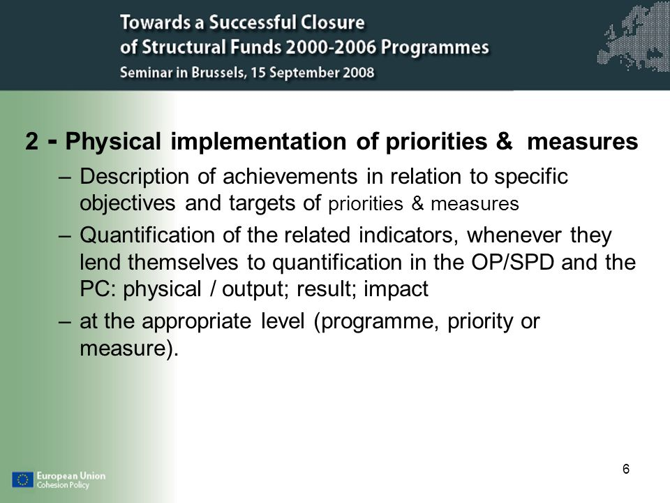 6 2 - Physical implementation of priorities & measures –Description of achievements in relation to specific objectives and targets of priorities & measures –Quantification of the related indicators, whenever they lend themselves to quantification in the OP/SPD and the PC: physical / output; result; impact –at the appropriate level (programme, priority or measure).