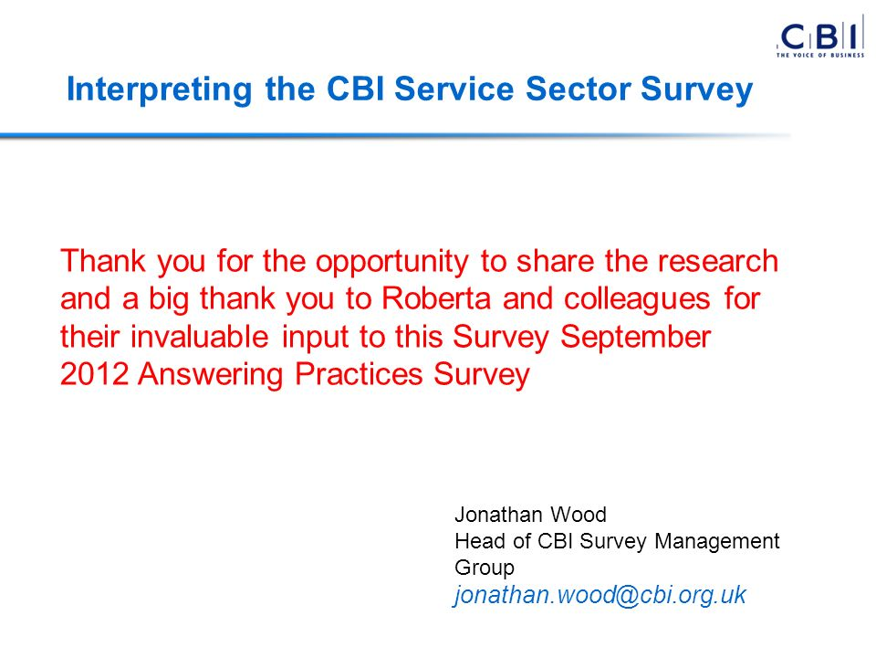 Thank you for the opportunity to share the research and a big thank you to Roberta and colleagues for their invaluable input to this Survey September 2012 Answering Practices Survey Jonathan Wood Head of CBI Survey Management Group jonathan.wood@cbi.org.uk Interpreting the CBI Service Sector Survey