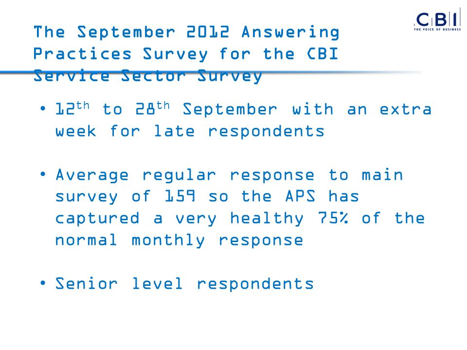 12 th to 28 th September with an extra week for late respondents Average regular response to main survey of 159 so the APS has captured a very healthy 75% of the normal monthly response Senior level respondents