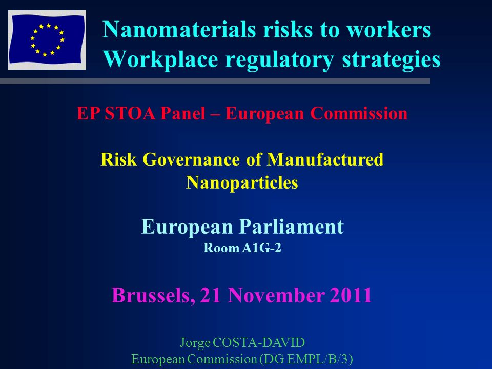 Nanomaterials risks to workers Workplace regulatory strategies EP STOA Panel – European Commission Risk Governance of Manufactured Nanoparticles European Parliament Room A1G-2 Brussels, 21 November 2011 Jorge COSTA-DAVID European Commission (DG EMPL/B/3)