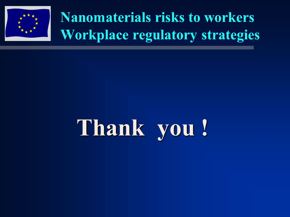 Nanomaterials risks to workers Workplace regulatory strategies Thank you !