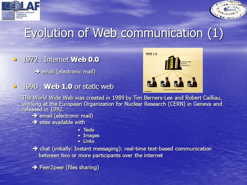 Evolution of Web communication (1) 1972 : Internet Web 0.0 1972 : Internet Web 0.0 email (electronic mail) email (electronic mail) 1990 : Web 1.0 or static web 1990 : Web 1.0 or static web The World Wide Web was created in 1989 by Tim Berners-Lee and Robert Cailliau, working at the European Organization for Nuclear Research (CERN) in Geneva and released in 1992.
