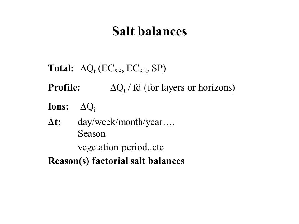 Salt balances Total: Q t (EC SP, EC SE, SP) Profile: Q t / fd (for layers or horizons) Ions: Q i t:day/week/month/year….