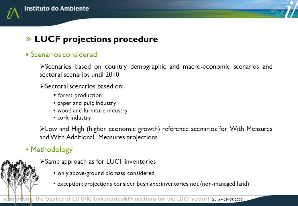 Improving the Quality of EU GHG Inventories&Projections for the LUCF sector| Ispra – 19/09/2005 » LUCF projections procedure Scenarios considered Scenarios based on country demographic and macro-economic scenarios and sectoral scenarios until 2010 Sectoral scenarios based on: forest production paper and pulp industry wood and furniture industry cork industry Low and High (higher economic growth) reference scenarios for With Measures and With Additional Measures projections Methodology Same approach as for LUCF inventories only above-ground biomass considered exception: projections consider bushland; inventories not (non-managed land)
