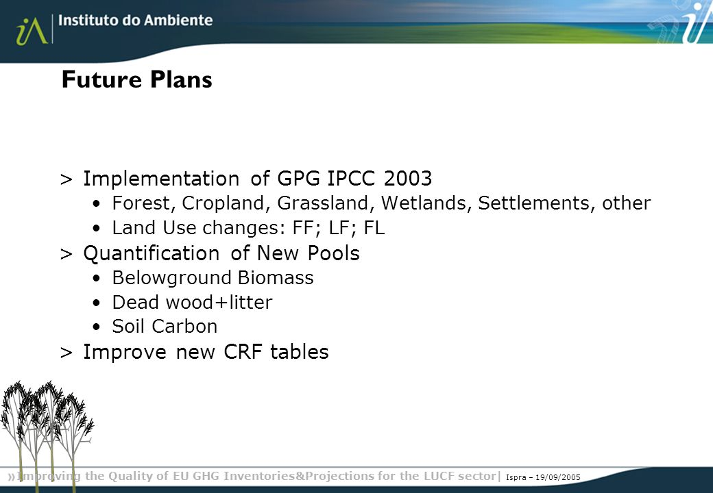 Improving the Quality of EU GHG Inventories&Projections for the LUCF sector| Ispra – 19/09/2005 Future Plans >Implementation of GPG IPCC 2003 Forest, Cropland, Grassland, Wetlands, Settlements, other Land Use changes: FF; LF; FL >Quantification of New Pools Belowground Biomass Dead wood+litter Soil Carbon >Improve new CRF tables