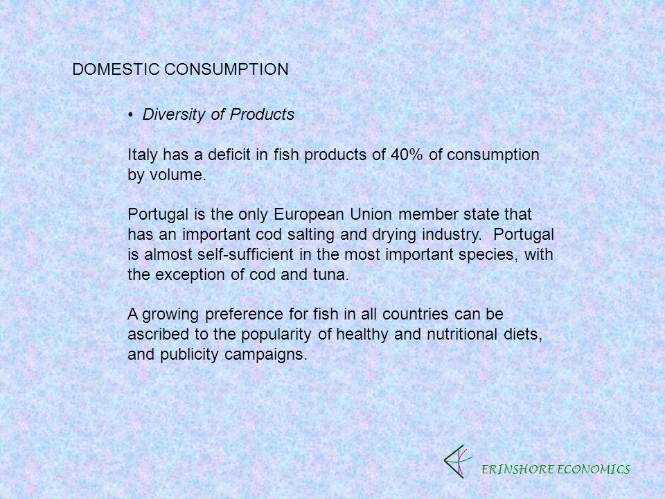 ERINSHORE ECONOMICS DOMESTIC CONSUMPTION Diversity of Products Italy has a deficit in fish products of 40% of consumption by volume.
