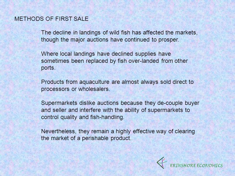 ERINSHORE ECONOMICS METHODS OF FIRST SALE The decline in landings of wild fish has affected the markets, though the major auctions have continued to prosper.