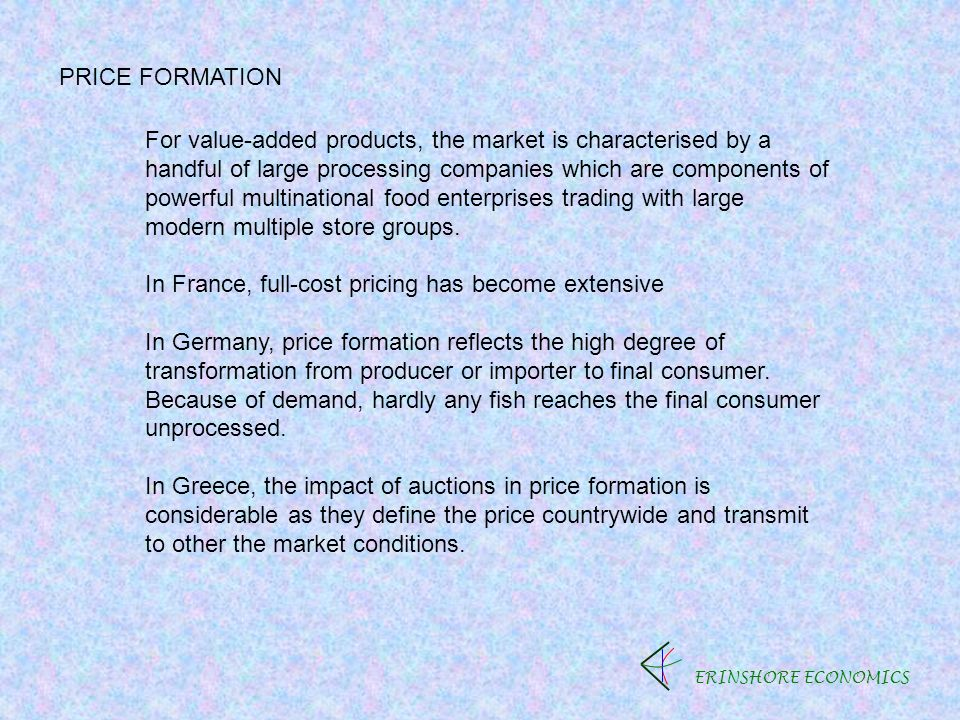 ERINSHORE ECONOMICS PRICE FORMATION For value-added products, the market is characterised by a handful of large processing companies which are components of powerful multinational food enterprises trading with large modern multiple store groups.