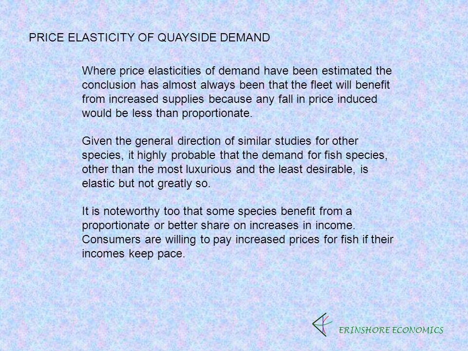 ERINSHORE ECONOMICS PRICE ELASTICITY OF QUAYSIDE DEMAND Where price elasticities of demand have been estimated the conclusion has almost always been that the fleet will benefit from increased supplies because any fall in price induced would be less than proportionate.