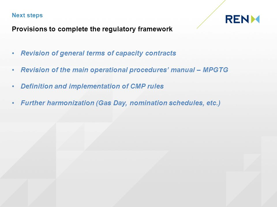 Next steps Provisions to complete the regulatory framework Revision of general terms of capacity contracts Revision of the main operational procedures manual – MPGTG Definition and implementation of CMP rules Further harmonization (Gas Day, nomination schedules, etc.)